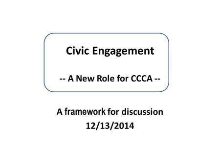 Civic Engagement -- A New Role for CCCA -- A framework for discussion 12/13/2014.