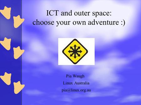 ICT and outer space: choose your own adventure :) Pia Waugh Linux Australia