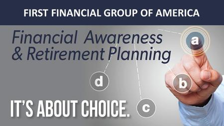 FIRST FINANCIAL GROUP OF AMERICA. I CHOOSE TO HAVE THE CHOICE OF HOW I RETIRE Retirement Planning.