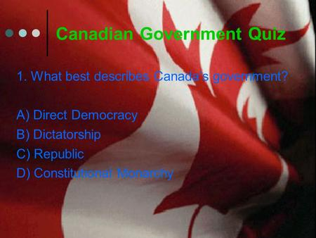 Canadian Government Quiz 1. What best describes Canada's government? A) Direct Democracy B) Dictatorship C) Republic D) Constitutional Monarchy.