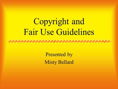 Copyright and Fair Use Guidelines Presented by Misty Bellard.