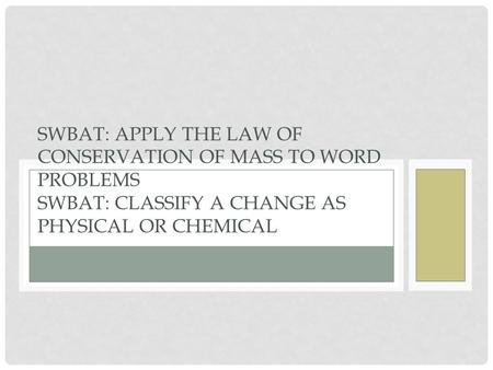 SWBAT: APPLY THE LAW OF CONSERVATION OF MASS TO WORD PROBLEMS SWBAT: CLASSIFY A CHANGE AS PHYSICAL OR CHEMICAL.