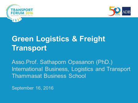 Green Logistics & Freight Transport Asso.Prof. Sathaporn Opasanon (PhD.) International Business, Logistics and Transport Thammasat Business School September.