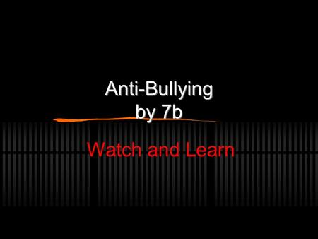 Anti-Bullying by 7b Watch and Learn Bullies can have problems Bullies can have problems  Bullies sometimes have problems so they make themselves feel.