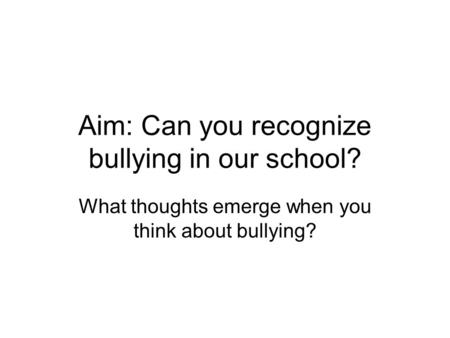 Aim: Can you recognize bullying in our school? What thoughts emerge when you think about bullying?