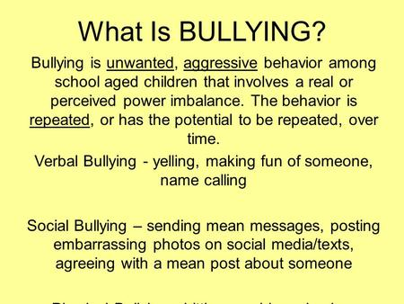 What Is BULLYING? Bullying is unwanted, aggressive behavior among school aged children that involves a real or perceived power imbalance. The behavior.