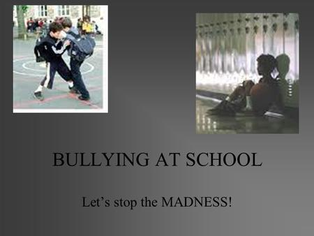 BULLYING AT SCHOOL Let's stop the MADNESS!. Definition of a Bully A bully is... –N. a person who teases, frightens, threatens, or hurts others who are.