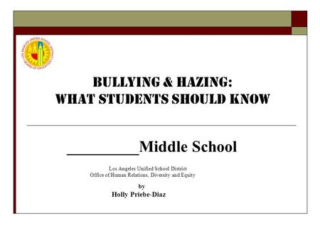 _________Middle School Los Angeles Unified School District Office of Human Relations, Diversity and Equity by Holly Priebe-Diaz BULLYING & HAZING: What.