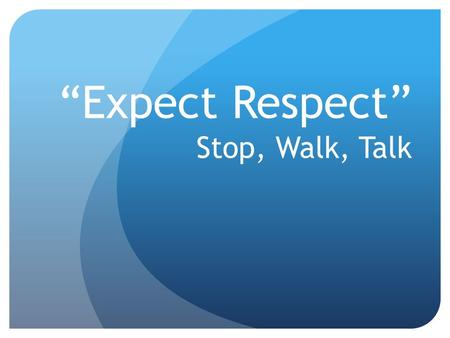 """Expect Respect"" Stop, Walk, Talk. #1.) Establish rules for instruction based on positively stated school- wide and classroom expectations -Focus on the."
