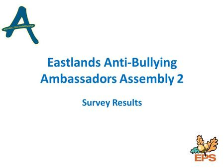 Eastlands Anti-Bullying Ambassadors Assembly 2 Survey Results.