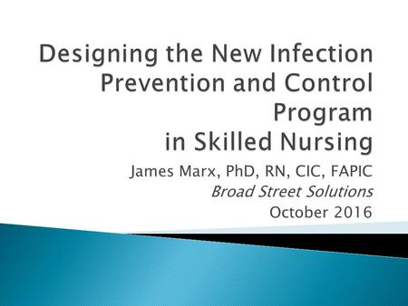 James Marx, PhD, RN, CIC, FAPIC Broad Street Solutions October 2016.