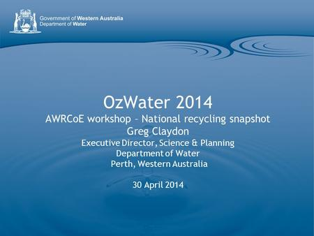 OzWater 2014 AWRCoE workshop – National recycling snapshot Greg Claydon Executive Director, Science & Planning Department of Water Perth, Western Australia.