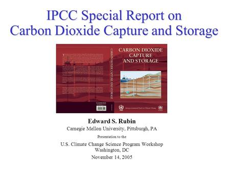 IPCC Special Report on Carbon Dioxide Capture and Storage Edward S. Rubin Carnegie Mellon University, Pittsburgh, PA Presentation to the U.S. Climate Change.