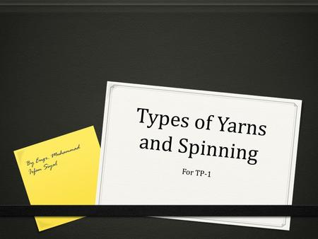 Types of Yarns and Spinning For TP-1 By Engr. Muhammad Irfan Siyal.
