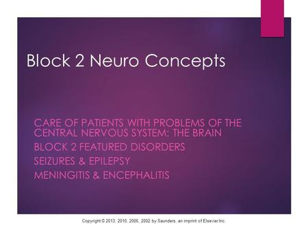 Copyright © 2013, 2010, 2006, 2002 by Saunders, an imprint of Elsevier Inc. Block 2 Neuro Concepts CARE OF PATIENTS WITH PROBLEMS OF THE CENTRAL NERVOUS.