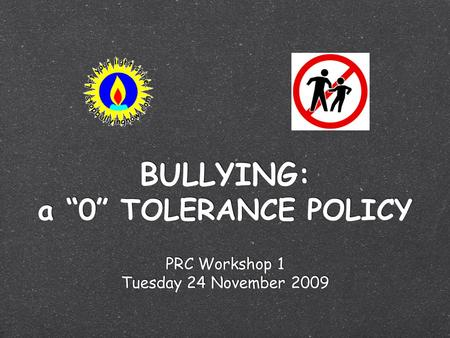 "BULLYING: a ""0"" TOLERANCE POLICY PRC Workshop 1 Tuesday 24 November 2009 PRC Workshop 1 Tuesday 24 November 2009."