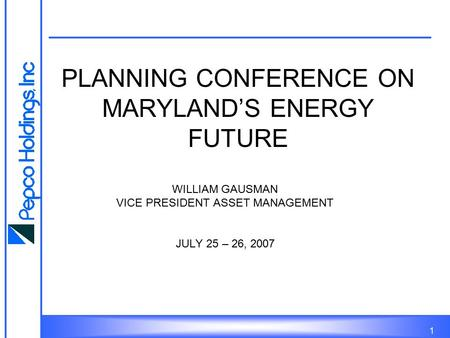 1 PLANNING CONFERENCE ON MARYLAND'S ENERGY FUTURE WILLIAM GAUSMAN VICE PRESIDENT ASSET MANAGEMENT JULY 25 – 26, 2007.