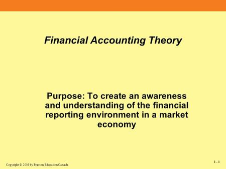 Copyright © 2009 by Pearson Education Canada Financial Accounting Theory Purpose: To create an awareness and understanding of the financial reporting.
