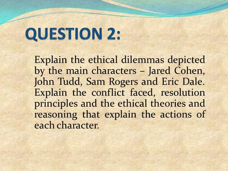 Explain the ethical dilemmas depicted by the main characters – Jared Cohen, John Tudd, Sam Rogers and Eric Dale. Explain the conflict faced, resolution.