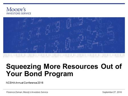Squeezing More Resources Out of Your Bond Program September 27, 2016 Florence Zeman, Moody's Investors Service NCSHA Annual Conference 2016.