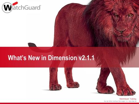 Copyright ©2016 WatchGuard Technologies, Inc. All Rights Reserved WatchGuard Training What's New in Dimension v2.1.1.