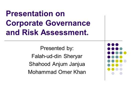 Presentation on Corporate Governance and Risk Assessment. Presented by: Falah-ud-din Sheryar Shahood Anjum Janjua Mohammad Omer Khan.