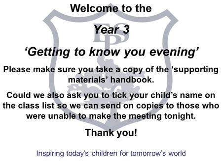 Inspiring today's children for tomorrow's world Welcome to the Year 3 'Getting to know you evening' Please make sure you take a copy of the 'supporting.
