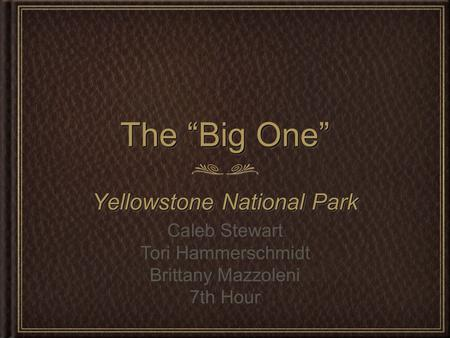 "The ""Big One"" Yellowstone National Park Caleb Stewart Tori Hammerschmidt Brittany Mazzoleni 7th Hour."