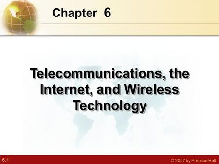 6.1 © 2007 by Prentice Hall 6 Chapter Telecommunications, the Internet, and <strong>Wireless</strong> <strong>Technology</strong>.