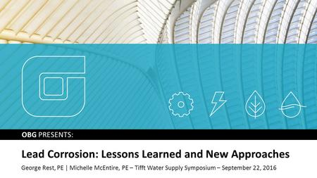 OBG PRESENTS: Lead Corrosion: Lessons Learned and New Approaches George Rest, PE | Michelle McEntire, PE – Tifft Water Supply Symposium – September 22,