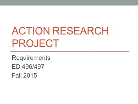 ACTION RESEARCH PROJECT Requirements ED 496/497 Fall 2015.