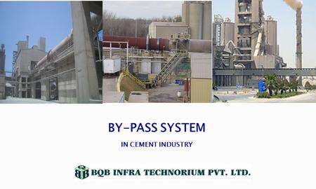 BY-PASS SYSTEM IN CEMENT INDUSTRY.  Using a high amount of secondary fuel and raw meal which are having often higher content of chlorine, alkalis and.