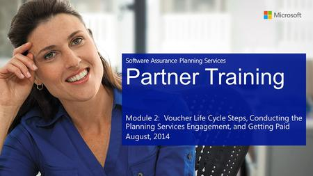 Software Assurance Planning Services Partner Training Module 2: Voucher Life Cycle Steps, Conducting the Planning Services Engagement, and Getting Paid.