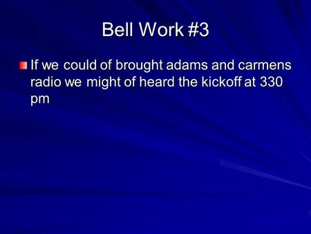 Bell Work #3 If we could of brought adams and carmens radio we might of heard the kickoff at 330 pm.