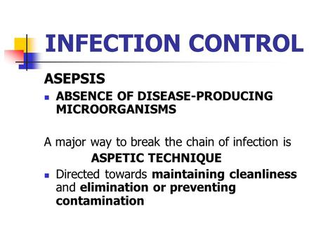 ASEPSIS ABSENCE OF DISEASE-PRODUCING MICROORGANISMS A major way to break the chain of infection is ASPETIC TECHNIQUE Directed towards maintaining cleanliness.
