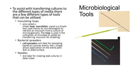 Microbiological Tools To assist with transferring cultures to the different types of media there are a few different types of tools that can be utilized.