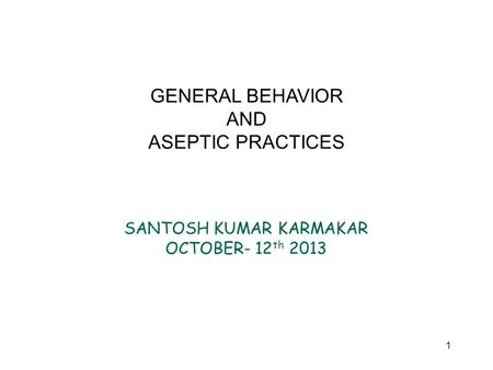 1 GENERAL BEHAVIOR AND ASEPTIC PRACTICES SANTOSH KUMAR KARMAKAR OCTOBER- 12 th 2013.