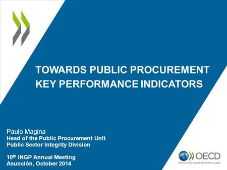 TOWARDS PUBLIC PROCUREMENT KEY PERFORMANCE INDICATORS Paulo Magina Head of the Public Procurement Unit Public Sector Integrity Division 10 th INGP Annual.