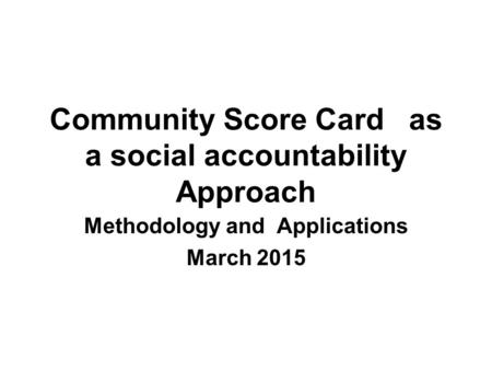 Community Score Card as a social accountability Approach Methodology and Applications March 2015.