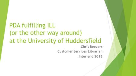 PDA fulfilling ILL (or the other way around) at the University of Huddersfield Chris Beevers Customer Services Librarian Interlend 2016.