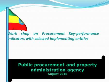 Work shop on Procurement Key-performance indicators with selected implementing entities Public procurement and property administration agency August 2016.