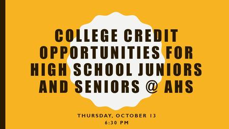 COLLEGE CREDIT OPPORTUNITIES FOR HIGH SCHOOL JUNIORS AND AHS THURSDAY, OCTOBER 13 6:30 PM.