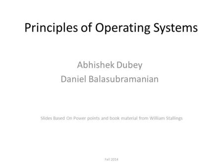 Principles of Operating Systems Abhishek Dubey Daniel Balasubramanian Fall 2014 Slides Based On Power points and book material from William Stallings.