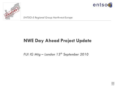 1 page 1 C O U P L E D NWE Day Ahead Project Update FUI IG Mtg – London 13 th September 2010 ENTSO-E Regional Group Northwest Europe C O U P L E D.