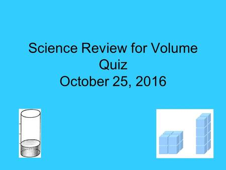 Science Review for Volume Quiz October 25, What is volume? The amount of space an object or liquid takes up.