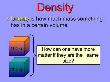 Density DensityDensity is how much mass something has in a certain volume 100kg 200kg Which block has more matter in it? The blue block must have a higher.