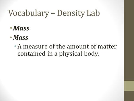Vocabulary – Density Lab Mass A measure of the amount of matter contained in a physical body.