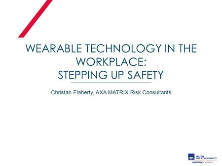 WEARABLE TECHNOLOGY IN THE WORKPLACE: STEPPING UP SAFETY Christan Flaherty, AXA MATRIX Risk Consultants.