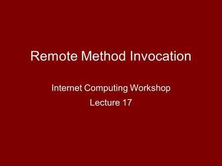 Remote Method Invocation Internet Computing Workshop Lecture 17.