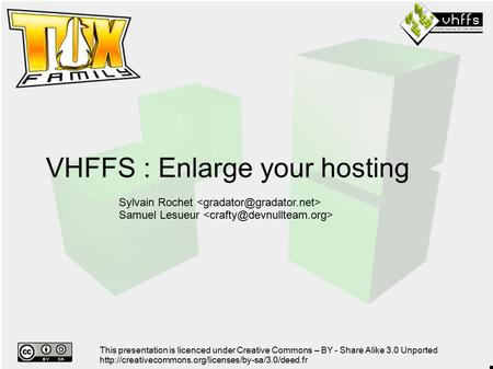 VHFFS : Enlarge your hosting Sylvain Rochet Samuel Lesueur This presentation is licenced under Creative Commons – BY - Share Alike 3.0 Unported